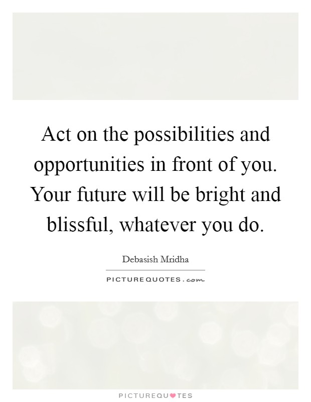 Act on the possibilities and opportunities in front of you. Your future will be bright and blissful, whatever you do Picture Quote #1
