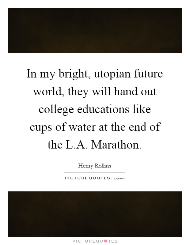 In my bright, utopian future world, they will hand out college educations like cups of water at the end of the L.A. Marathon Picture Quote #1