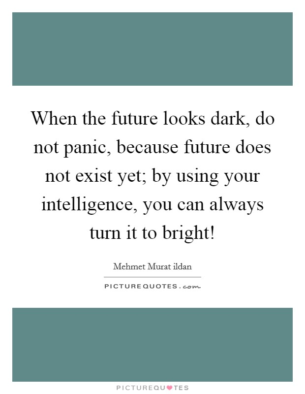 When the future looks dark, do not panic, because future does not exist yet; by using your intelligence, you can always turn it to bright! Picture Quote #1