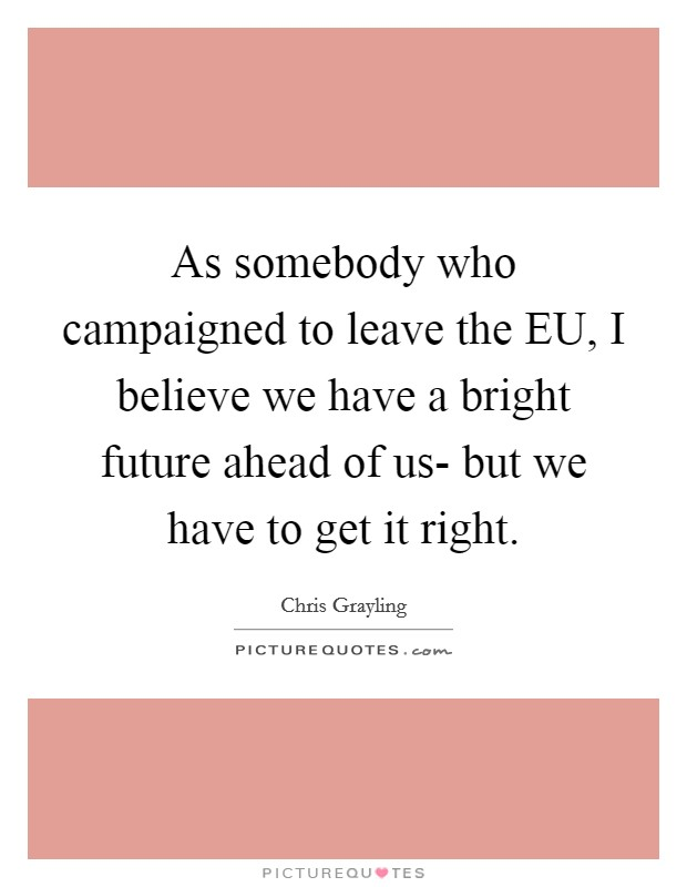 As somebody who campaigned to leave the EU, I believe we have a bright future ahead of us- but we have to get it right Picture Quote #1
