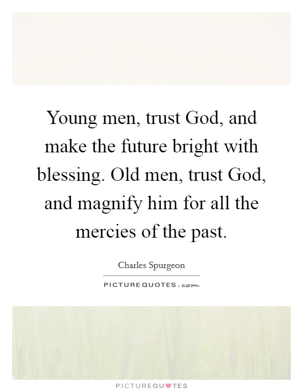 Young men, trust God, and make the future bright with blessing. Old men, trust God, and magnify him for all the mercies of the past Picture Quote #1