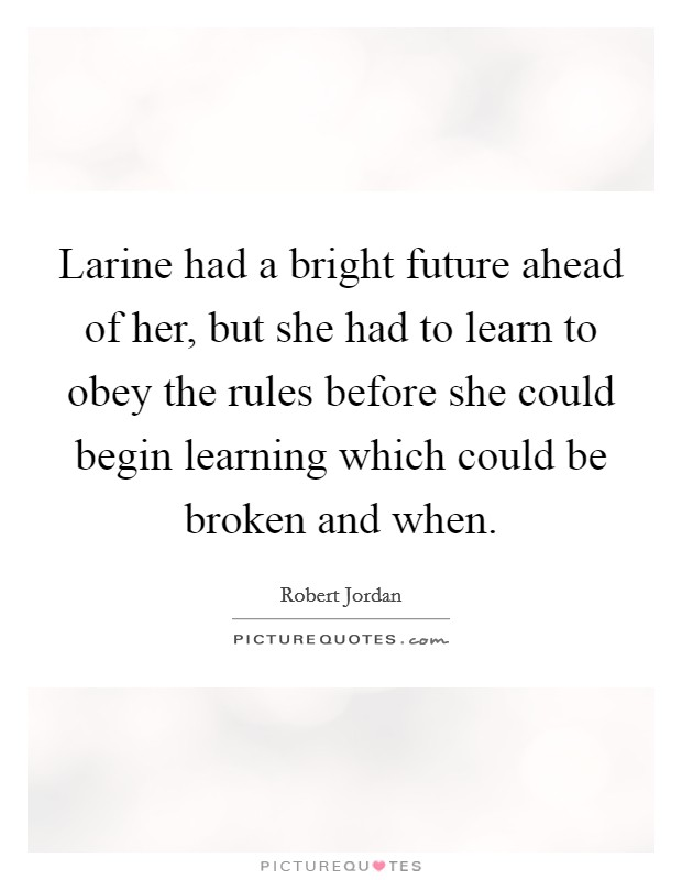 Larine had a bright future ahead of her, but she had to learn to obey the rules before she could begin learning which could be broken and when Picture Quote #1
