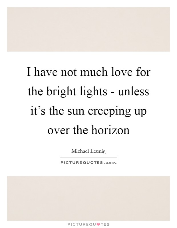 I have not much love for the bright lights - unless it's the sun creeping up over the horizon Picture Quote #1