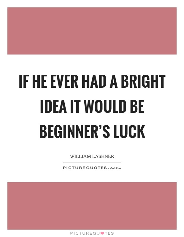If he ever had a bright idea it would be beginner's luck Picture Quote #1