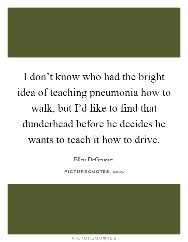 I don't know who had the bright idea of teaching pneumonia how to walk, but I'd like to find that dunderhead before he decides he wants to teach it how to drive. Picture Quote #1