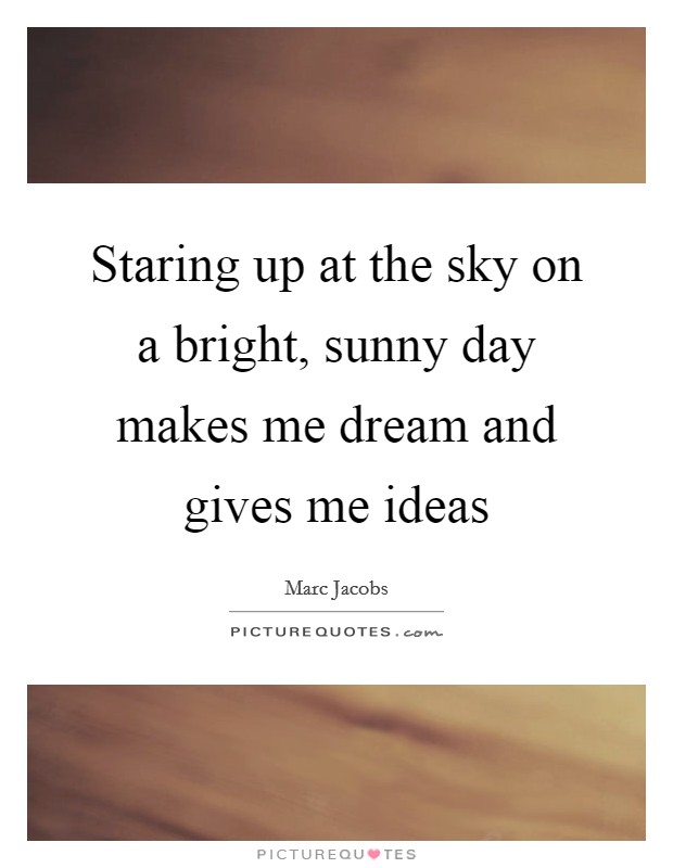 Staring up at the sky on a bright, sunny day makes me dream and gives me ideas Picture Quote #1