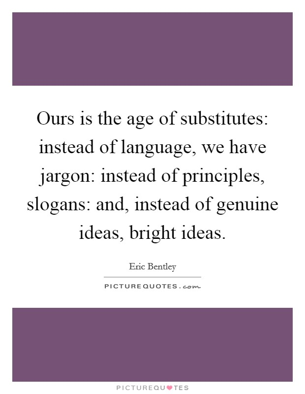 Ours is the age of substitutes: instead of language, we have jargon: instead of principles, slogans: and, instead of genuine ideas, bright ideas Picture Quote #1