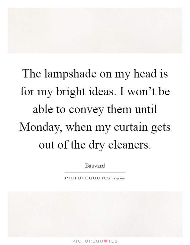 The lampshade on my head is for my bright ideas. I won't be able to convey them until Monday, when my curtain gets out of the dry cleaners Picture Quote #1