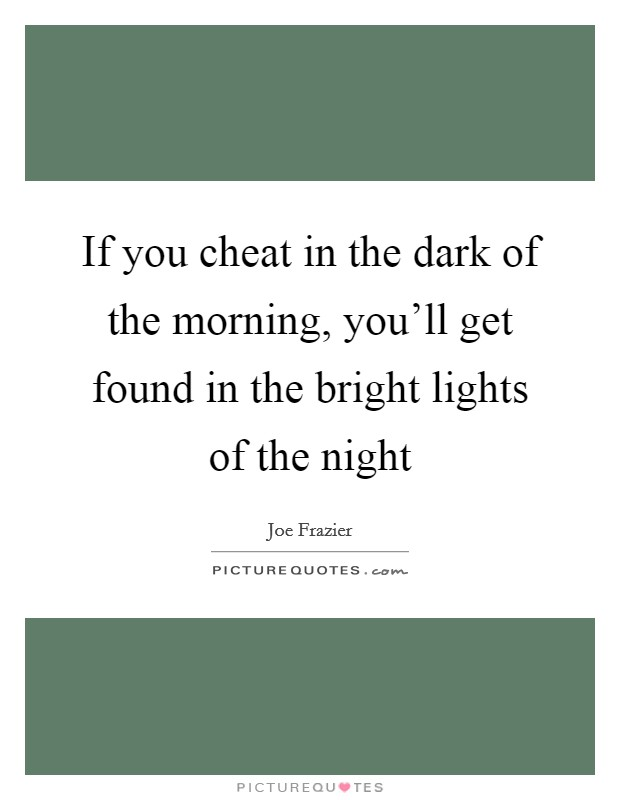 If you cheat in the dark of the morning, you'll get found in the bright lights of the night Picture Quote #1