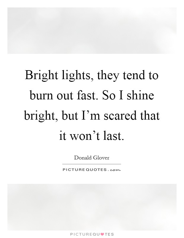 Bright lights, they tend to burn out fast. So I shine bright, but I'm scared that it won't last Picture Quote #1
