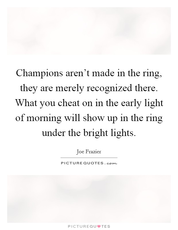 Champions aren't made in the ring, they are merely recognized there. What you cheat on in the early light of morning will show up in the ring under the bright lights. Picture Quote #1