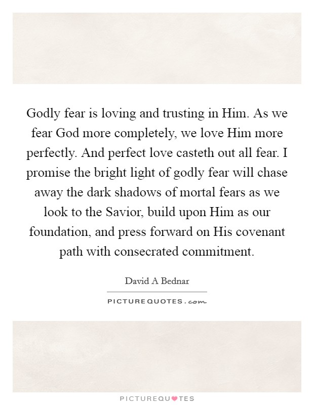 Godly fear is loving and trusting in Him. As we fear God more completely, we love Him more perfectly. And perfect love casteth out all fear. I promise the bright light of godly fear will chase away the dark shadows of mortal fears as we look to the Savior, build upon Him as our foundation, and press forward on His covenant path with consecrated commitment Picture Quote #1