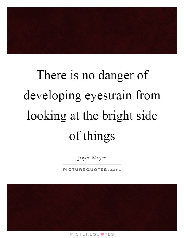 There is no danger of developing eyestrain from looking at the bright side of things Picture Quote #1