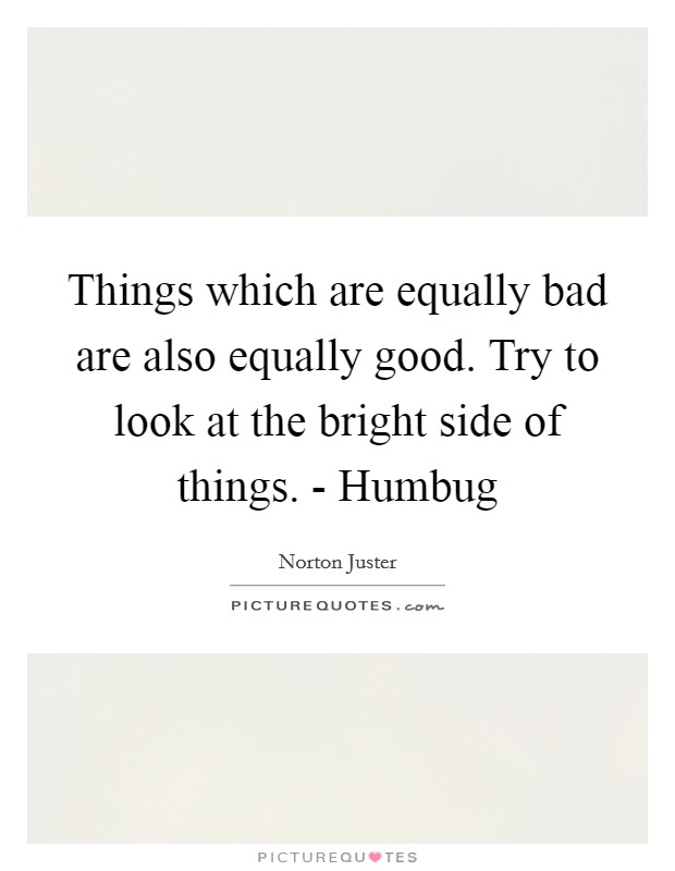 Things which are equally bad are also equally good. Try to look at the bright side of things. - Humbug Picture Quote #1