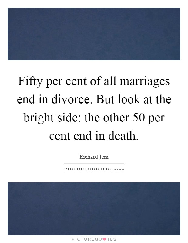 Fifty per cent of all marriages end in divorce. But look at the bright side: the other 50 per cent end in death Picture Quote #1