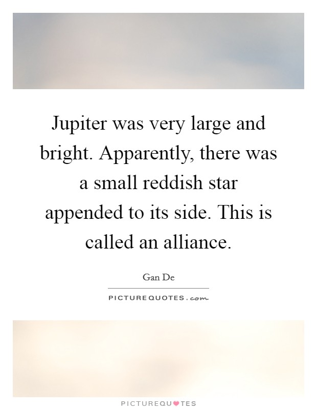 Jupiter was very large and bright. Apparently, there was a small reddish star appended to its side. This is called an alliance Picture Quote #1