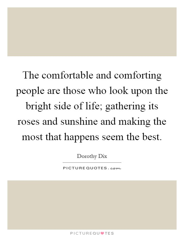 The comfortable and comforting people are those who look upon the bright side of life; gathering its roses and sunshine and making the most that happens seem the best Picture Quote #1