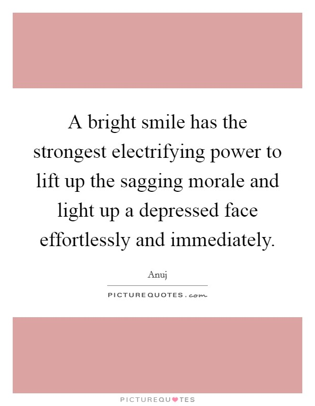 A bright smile has the strongest electrifying power to lift up the sagging morale and light up a depressed face effortlessly and immediately Picture Quote #1