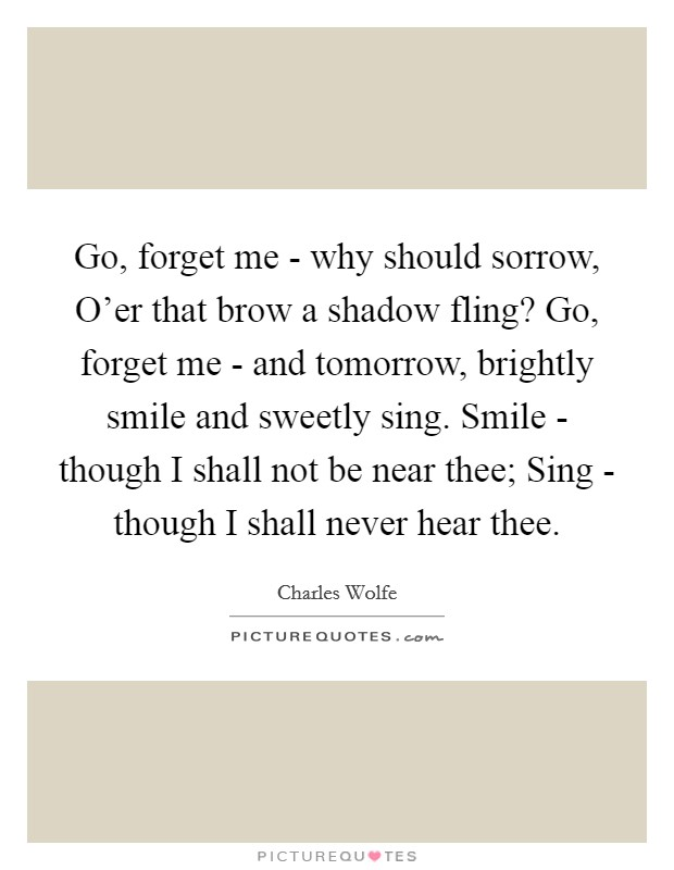 Go, forget me - why should sorrow, O'er that brow a shadow fling? Go, forget me - and tomorrow, brightly smile and sweetly sing. Smile - though I shall not be near thee; Sing - though I shall never hear thee Picture Quote #1