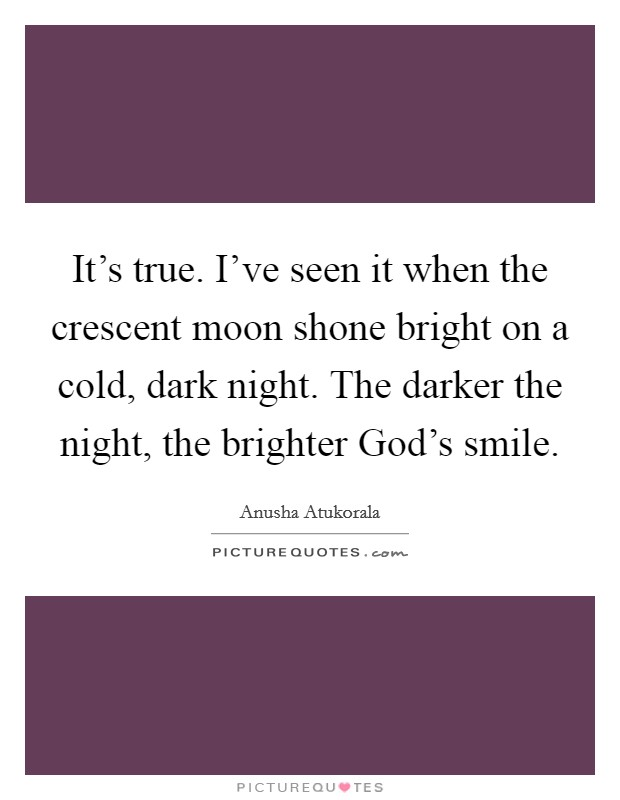 It's true. I've seen it when the crescent moon shone bright on a cold, dark night. The darker the night, the brighter God's smile Picture Quote #1