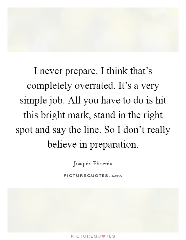 I never prepare. I think that's completely overrated. It's a very simple job. All you have to do is hit this bright mark, stand in the right spot and say the line. So I don't really believe in preparation Picture Quote #1