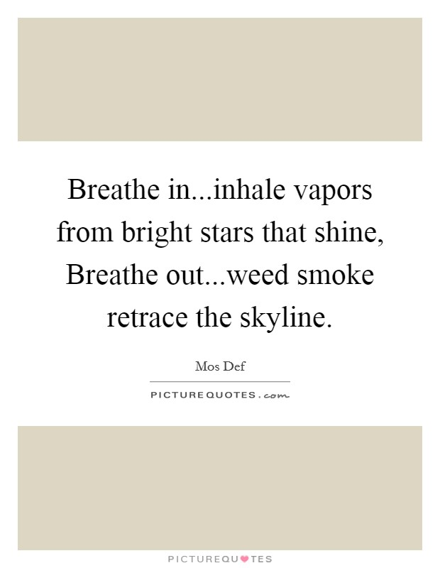 Breathe in...inhale vapors from bright stars that shine, Breathe out...weed smoke retrace the skyline Picture Quote #1