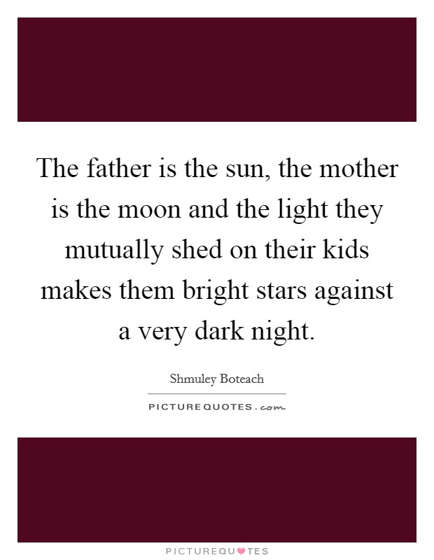 The father is the sun, the mother is the moon and the light they mutually shed on their kids makes them bright stars against a very dark night Picture Quote #1