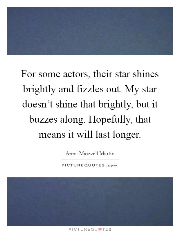 For some actors, their star shines brightly and fizzles out. My star doesn't shine that brightly, but it buzzes along. Hopefully, that means it will last longer Picture Quote #1