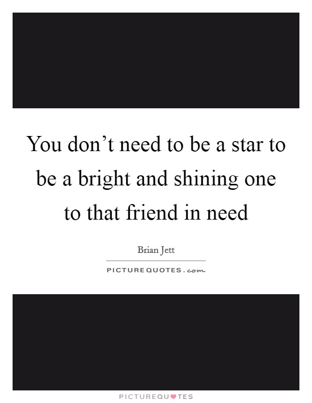 You don't need to be a star to be a bright and shining one to that friend in need Picture Quote #1