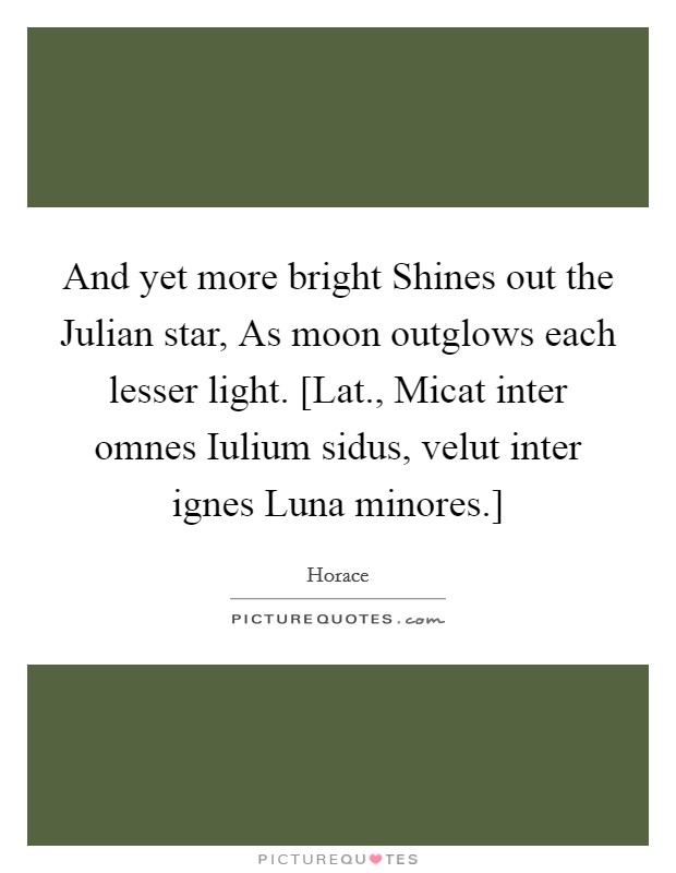 And yet more bright Shines out the Julian star, As moon outglows each lesser light. [Lat., Micat inter omnes Iulium sidus, velut inter ignes Luna minores.] Picture Quote #1