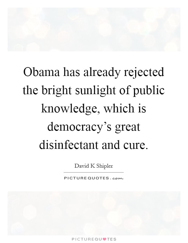 Obama has already rejected the bright sunlight of public knowledge, which is democracy's great disinfectant and cure Picture Quote #1