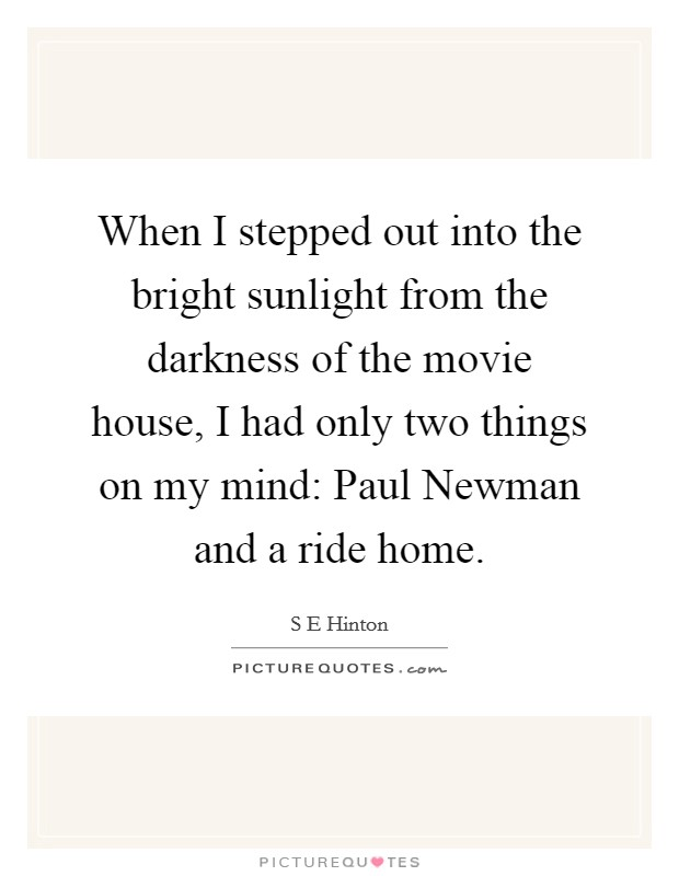 When I stepped out into the bright sunlight from the darkness of the movie house, I had only two things on my mind: Paul Newman and a ride home Picture Quote #1