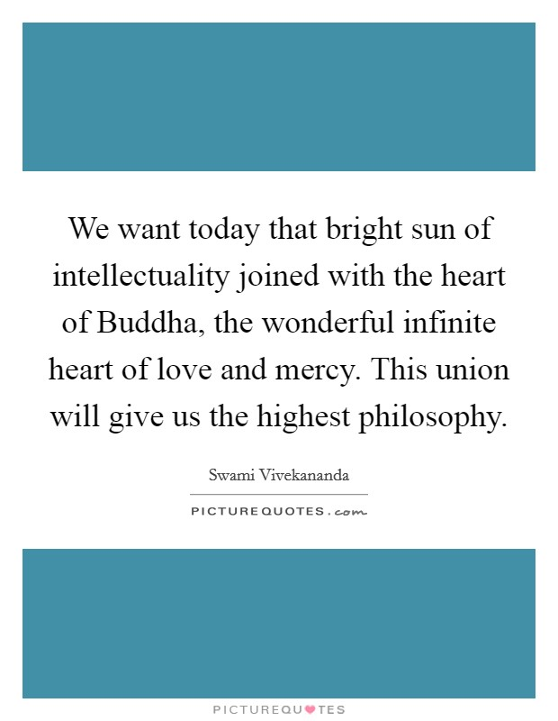 We want today that bright sun of intellectuality joined with the heart of Buddha, the wonderful infinite heart of love and mercy. This union will give us the highest philosophy Picture Quote #1
