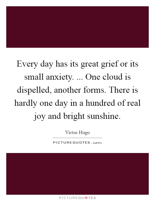Every day has its great grief or its small anxiety. ... One cloud is dispelled, another forms. There is hardly one day in a hundred of real joy and bright sunshine Picture Quote #1