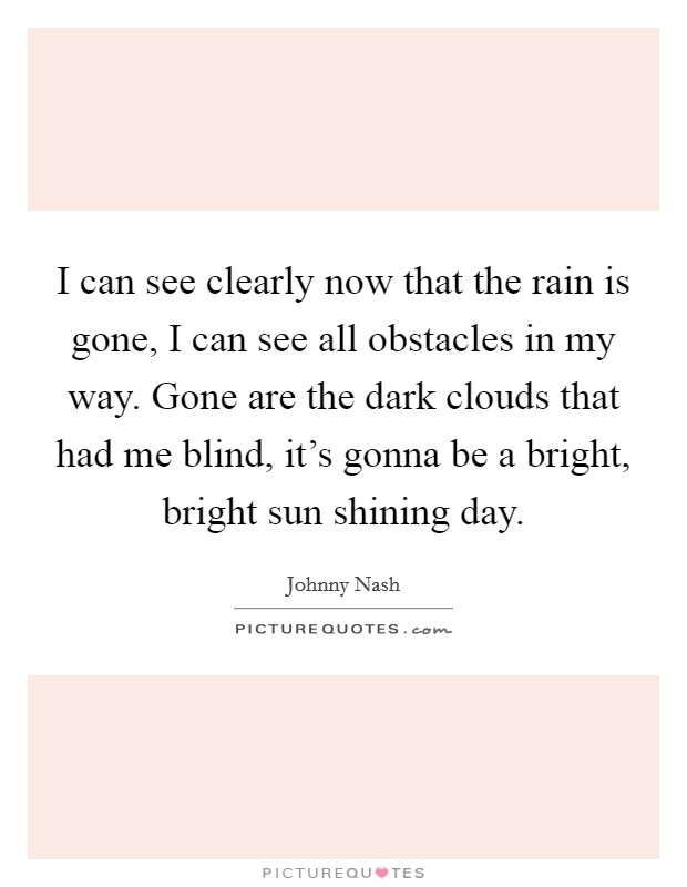 I can see clearly now that the rain is gone, I can see all obstacles in my way. Gone are the dark clouds that had me blind, it's gonna be a bright, bright sun shining day Picture Quote #1