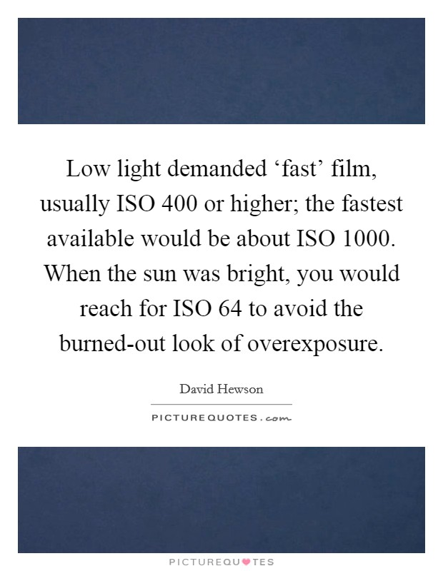 Low light demanded 'fast' film, usually ISO 400 or higher; the fastest available would be about ISO 1000. When the sun was bright, you would reach for ISO 64 to avoid the burned-out look of overexposure Picture Quote #1