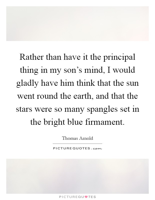 Rather than have it the principal thing in my son's mind, I would gladly have him think that the sun went round the earth, and that the stars were so many spangles set in the bright blue firmament Picture Quote #1