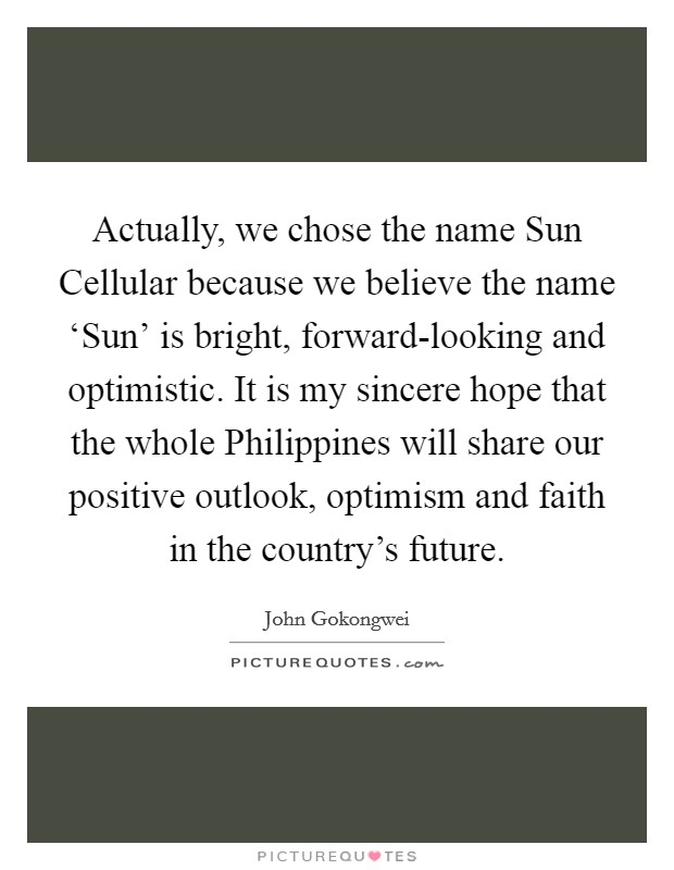 Actually, we chose the name Sun Cellular because we believe the name 'Sun' is bright, forward-looking and optimistic. It is my sincere hope that the whole Philippines will share our positive outlook, optimism and faith in the country's future. Picture Quote #1