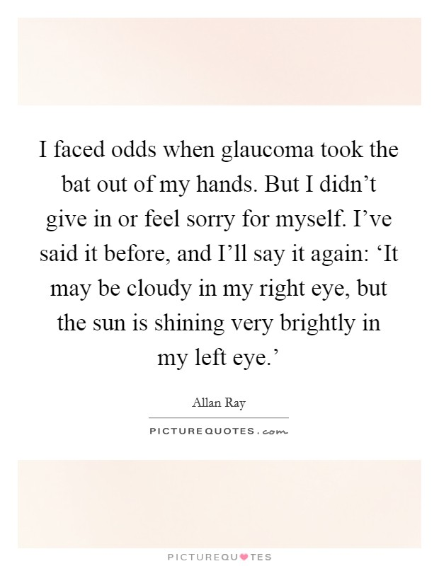 I faced odds when glaucoma took the bat out of my hands. But I didn't give in or feel sorry for myself. I've said it before, and I'll say it again: 'It may be cloudy in my right eye, but the sun is shining very brightly in my left eye.' Picture Quote #1