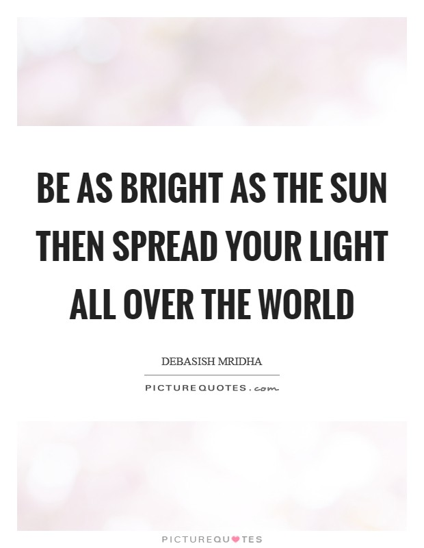 Be as bright as the sun then spread your light all over the world Picture Quote #1