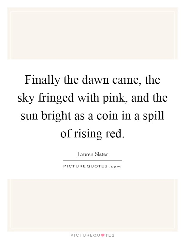 Finally the dawn came, the sky fringed with pink, and the sun bright as a coin in a spill of rising red Picture Quote #1