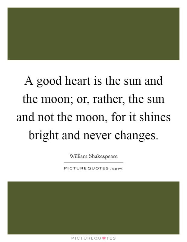 A good heart is the sun and the moon; or, rather, the sun and not the moon, for it shines bright and never changes Picture Quote #1