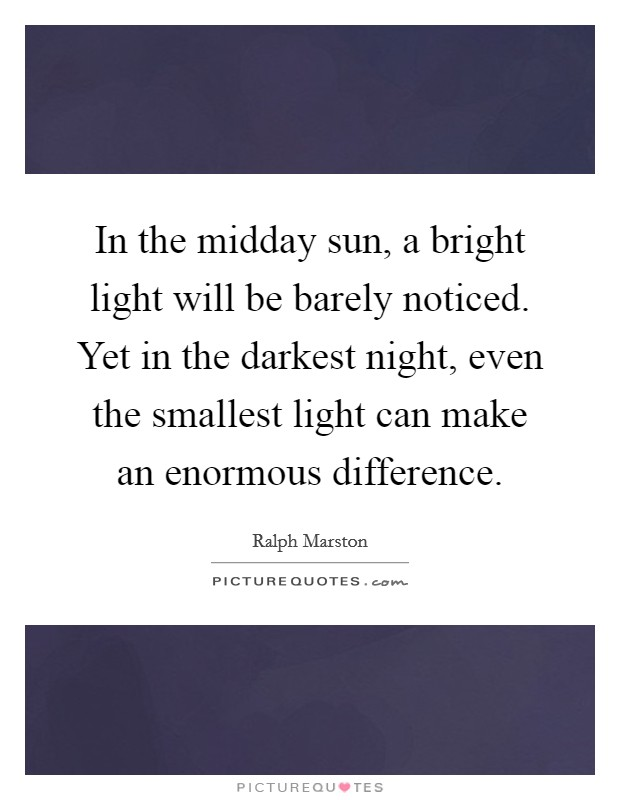 In the midday sun, a bright light will be barely noticed. Yet in the darkest night, even the smallest light can make an enormous difference Picture Quote #1