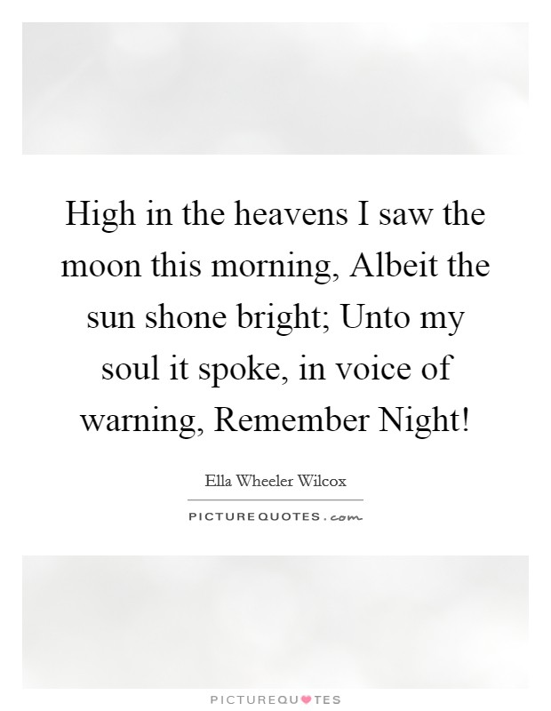 High in the heavens I saw the moon this morning, Albeit the sun shone bright; Unto my soul it spoke, in voice of warning, Remember Night! Picture Quote #1