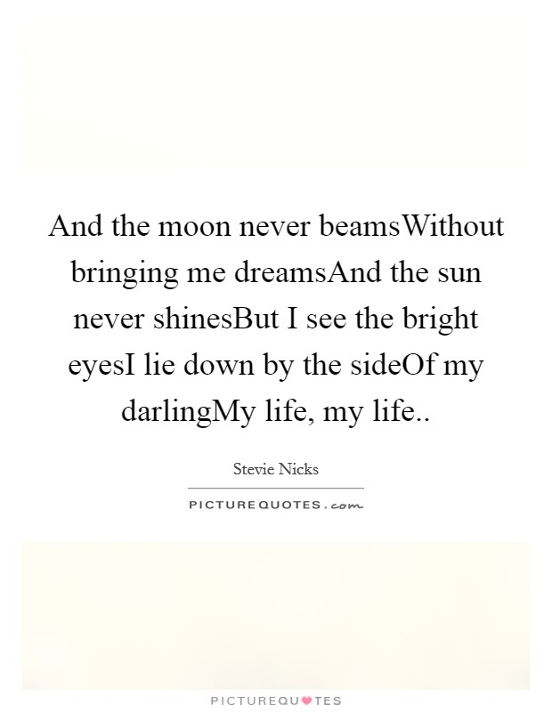 And the moon never beamsWithout bringing me dreamsAnd the sun never shinesBut I see the bright eyesI lie down by the sideOf my darlingMy life, my life Picture Quote #1