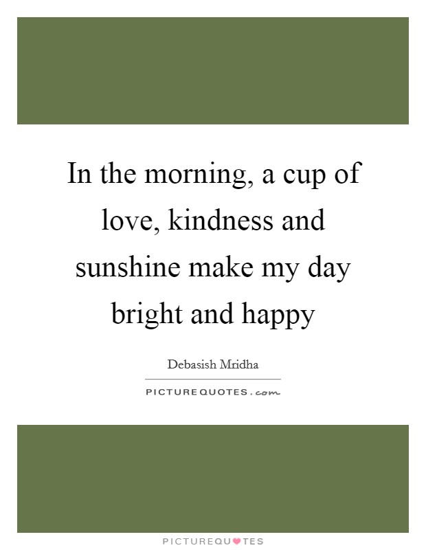 In the morning, a cup of love, kindness and sunshine make my day bright and happy Picture Quote #1