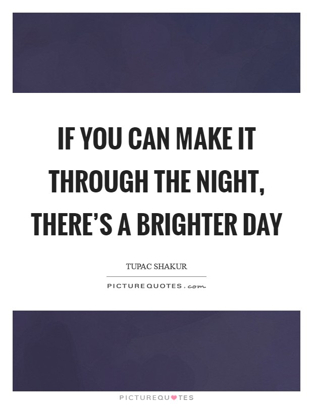 If you can make it through the night, there's a brighter day Picture Quote #1