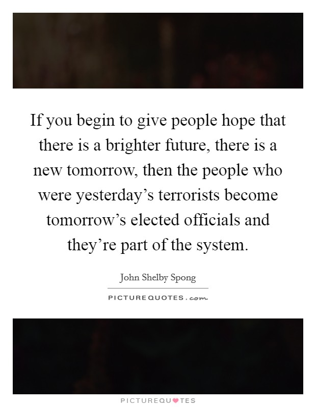 If you begin to give people hope that there is a brighter future, there is a new tomorrow, then the people who were yesterday's terrorists become tomorrow's elected officials and they're part of the system Picture Quote #1