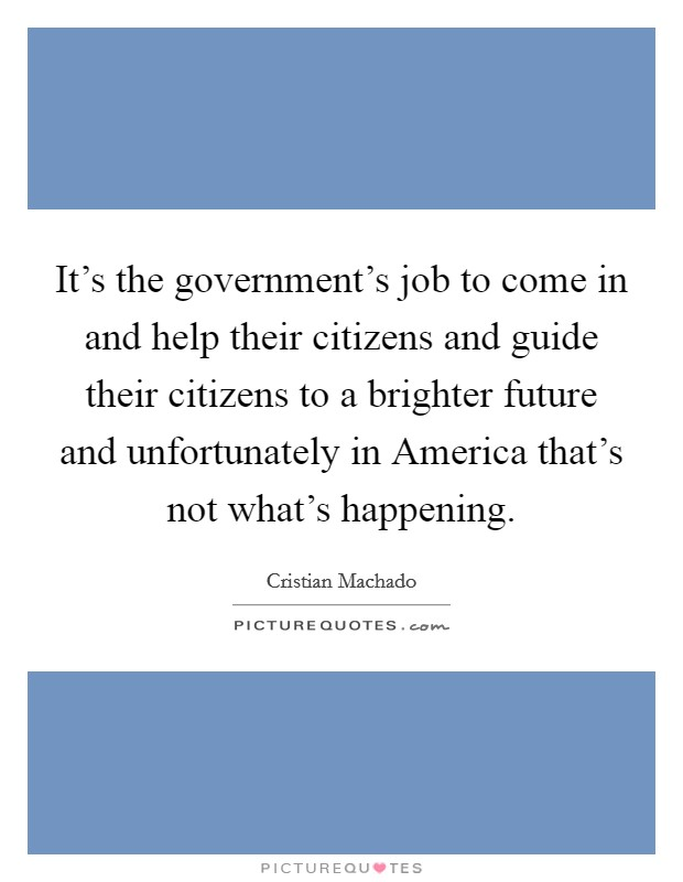 It's the government's job to come in and help their citizens and guide their citizens to a brighter future and unfortunately in America that's not what's happening Picture Quote #1