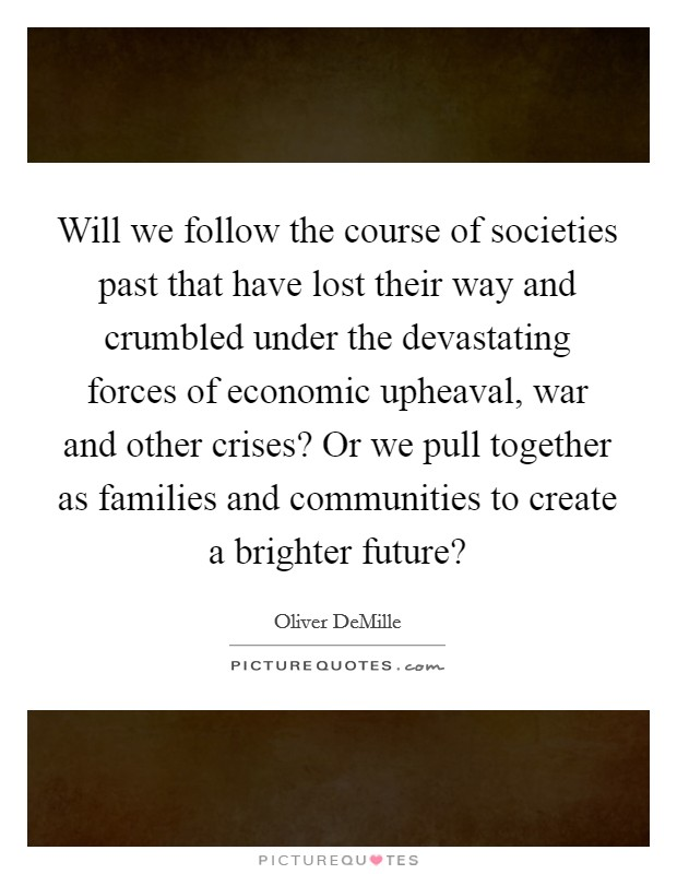 Will we follow the course of societies past that have lost their way and crumbled under the devastating forces of economic upheaval, war and other crises? Or we pull together as families and communities to create a brighter future? Picture Quote #1
